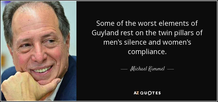 Some of the worst elements of Guyland rest on the twin pillars of men's silence and women's compliance. - Michael Kimmel