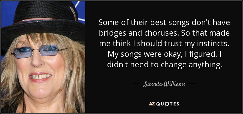 Some of their best songs don't have bridges and choruses. So that made me think I should trust my instincts. My songs were okay, I figured. I didn't need to change anything. - Lucinda Williams