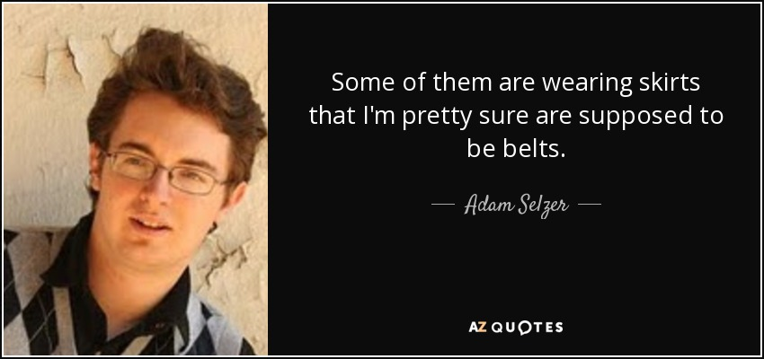 Some of them are wearing skirts that I'm pretty sure are supposed to be belts. - Adam Selzer