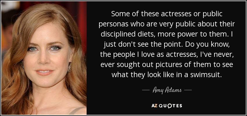 Some of these actresses or public personas who are very public about their disciplined diets, more power to them. I just don't see the point. Do you know, the people I love as actresses, I've never, ever sought out pictures of them to see what they look like in a swimsuit. - Amy Adams