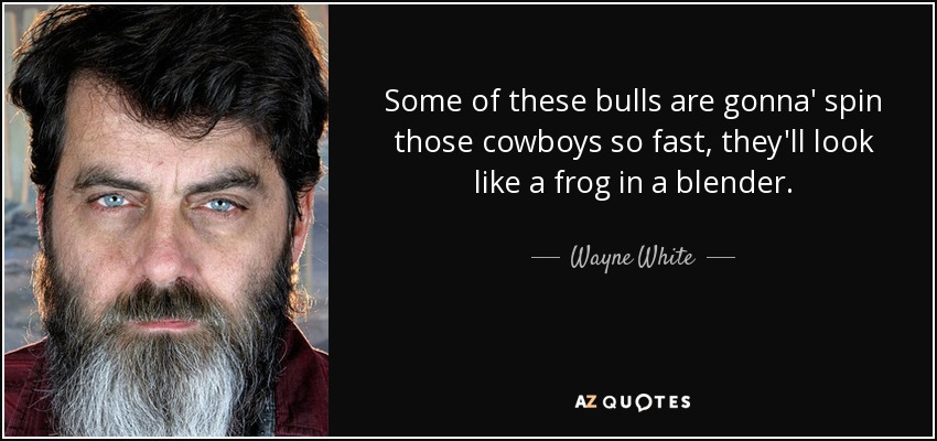 Some of these bulls are gonna' spin those cowboys so fast, they'll look like a frog in a blender. - Wayne White