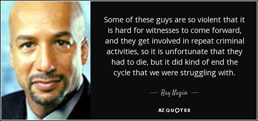 Some of these guys are so violent that it is hard for witnesses to come forward, and they get involved in repeat criminal activities, so it is unfortunate that they had to die, but it did kind of end the cycle that we were struggling with. - Ray Nagin