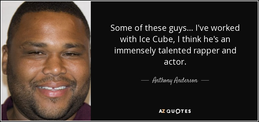 Some of these guys... I've worked with Ice Cube, I think he's an immensely talented rapper and actor. - Anthony Anderson