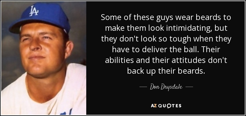 Some of these guys wear beards to make them look intimidating, but they don't look so tough when they have to deliver the ball. Their abilities and their attitudes don't back up their beards. - Don Drysdale
