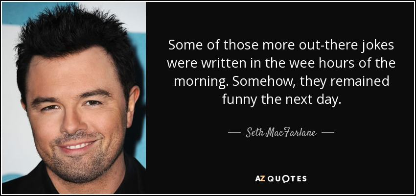Some of those more out-there jokes were written in the wee hours of the morning. Somehow, they remained funny the next day. - Seth MacFarlane