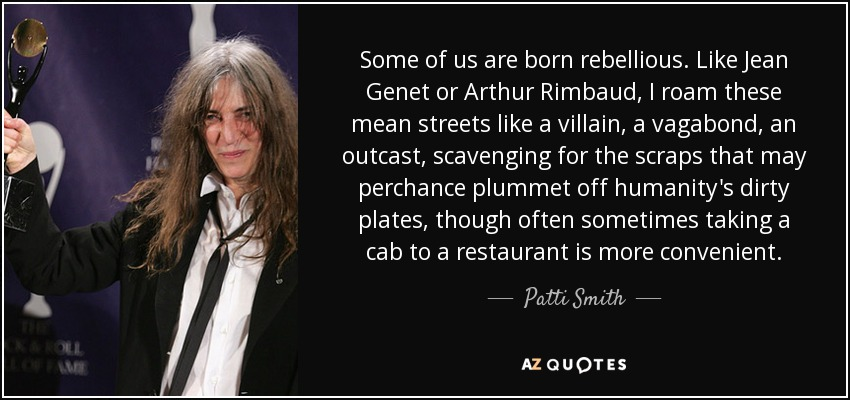 Some of us are born rebellious. Like Jean Genet or Arthur Rimbaud, I roam these mean streets like a villain, a vagabond, an outcast, scavenging for the scraps that may perchance plummet off humanity's dirty plates, though often sometimes taking a cab to a restaurant is more convenient. - Patti Smith