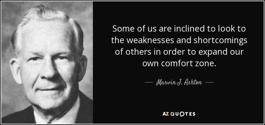 Some of us are inclined to look to the weaknesses and shortcomings of others in order to expand our own comfort zone. - Marvin J. Ashton
