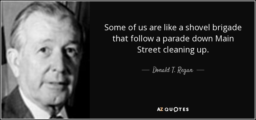 Some of us are like a shovel brigade that follow a parade down Main Street cleaning up. - Donald T. Regan
