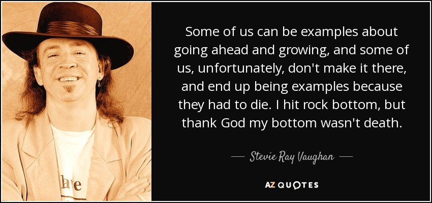 Some of us can be examples about going ahead and growing, and some of us, unfortunately, don't make it there, and end up being examples because they had to die. I hit rock bottom, but thank God my bottom wasn't death. - Stevie Ray Vaughan