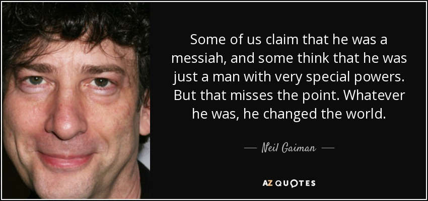 Some of us claim that he was a messiah, and some think that he was just a man with very special powers. But that misses the point. Whatever he was, he changed the world. - Neil Gaiman
