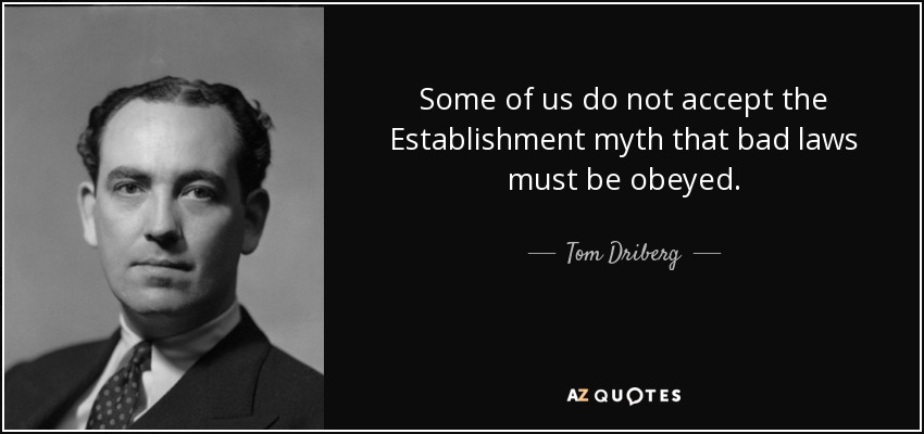Some of us do not accept the Establishment myth that bad laws must be obeyed. - Tom Driberg