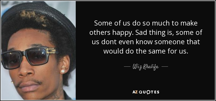 Some of us do so much to make others happy. Sad thing is, some of us dont even know someone that would do the same for us. - Wiz Khalifa