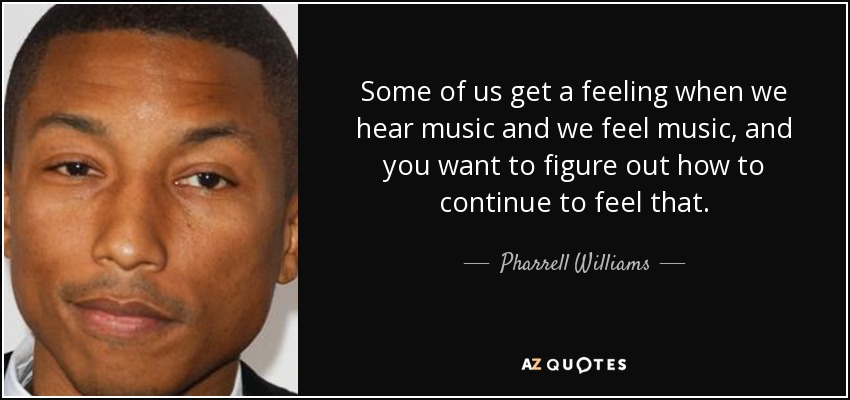 Some of us get a feeling when we hear music and we feel music, and you want to figure out how to continue to feel that. - Pharrell Williams