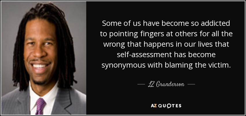 Some of us have become so addicted to pointing fingers at others for all the wrong that happens in our lives that self-assessment has become synonymous with blaming the victim. - LZ Granderson