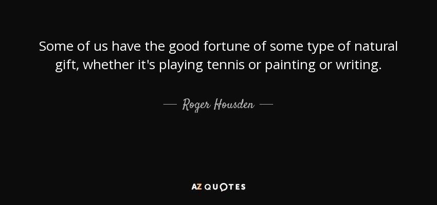 Some of us have the good fortune of some type of natural gift, whether it's playing tennis or painting or writing. - Roger Housden