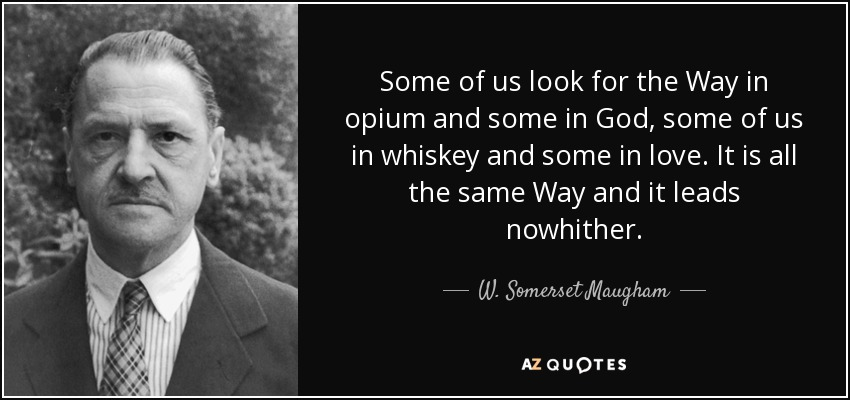 Some of us look for the Way in opium and some in God, some of us in whiskey and some in love. It is all the same Way and it leads nowhither. - W. Somerset Maugham