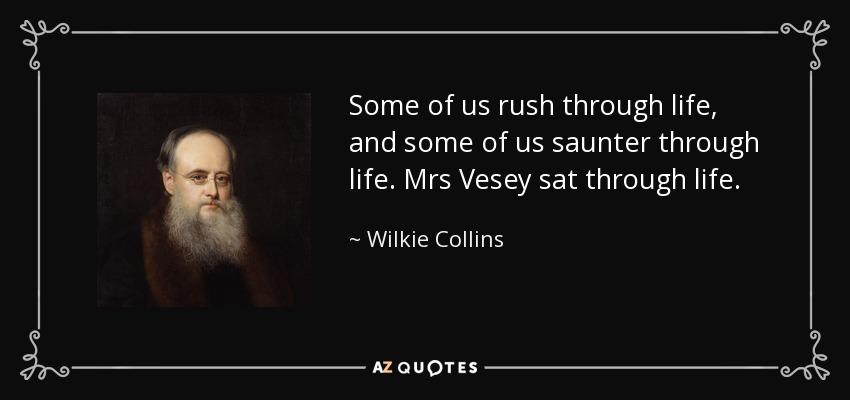 Some of us rush through life, and some of us saunter through life. Mrs Vesey sat through life. - Wilkie Collins