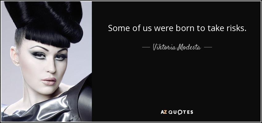 Some of us were born to take risks. - Viktoria Modesta