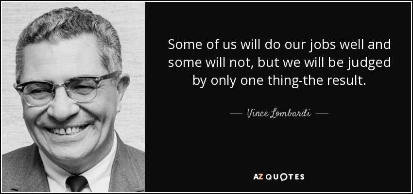 Some of us will do our jobs well and some will not, but we will be judged by only one thing-the result. - Vince Lombardi