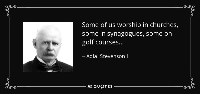 Some of us worship in churches, some in synagogues, some on golf courses... - Adlai Stevenson I