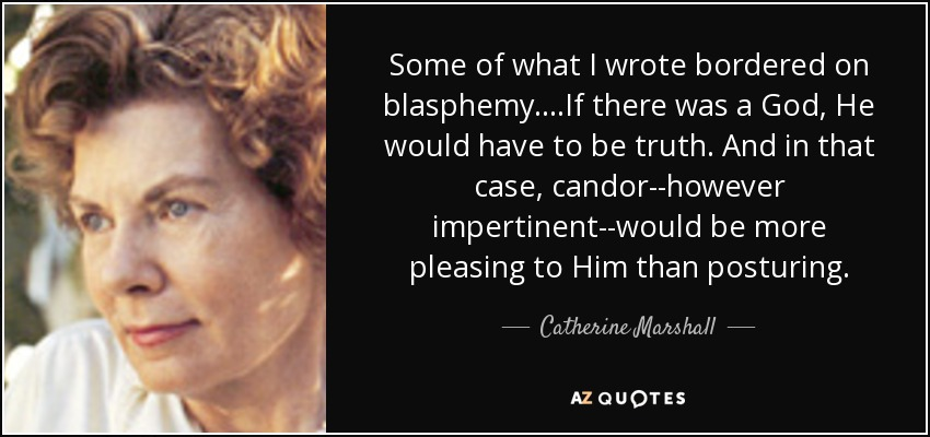 Some of what I wrote bordered on blasphemy....If there was a God, He would have to be truth. And in that case, candor--however impertinent--would be more pleasing to Him than posturing. - Catherine Marshall