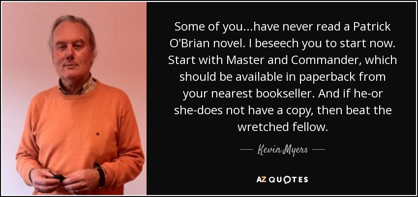 Some of you...have never read a Patrick O'Brian novel. I beseech you to start now. Start with Master and Commander, which should be available in paperback from your nearest bookseller. And if he-or she-does not have a copy, then beat the wretched fellow. - Kevin Myers
