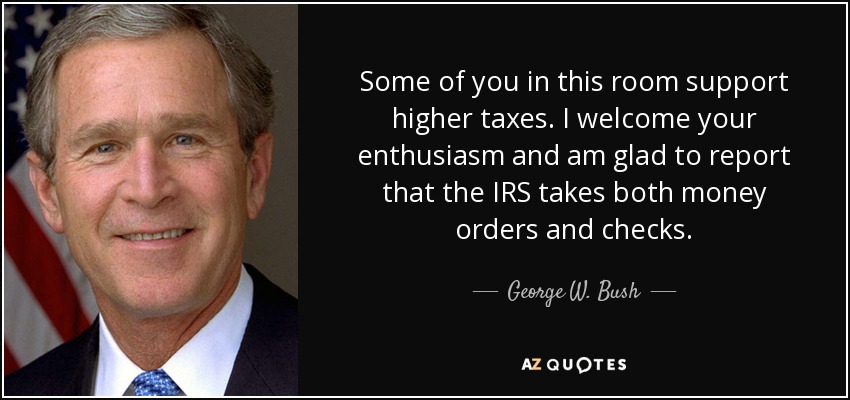 Some of you in this room support higher taxes. I welcome your enthusiasm and am glad to report that the IRS takes both money orders and checks. - George W. Bush