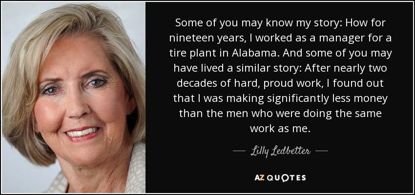 Some of you may know my story: How for nineteen years, I worked as a manager for a tire plant in Alabama. And some of you may have lived a similar story: After nearly two decades of hard, proud work, I found out that I was making significantly less money than the men who were doing the same work as me. - Lilly Ledbetter
