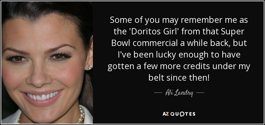 Some of you may remember me as the 'Doritos Girl' from that Super Bowl commercial a while back, but I've been lucky enough to have gotten a few more credits under my belt since then! - Ali Landry