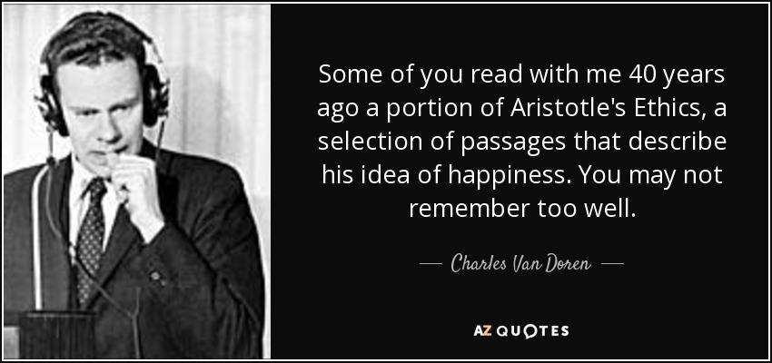 Some of you read with me 40 years ago a portion of Aristotle's Ethics, a selection of passages that describe his idea of happiness. You may not remember too well. - Charles Van Doren