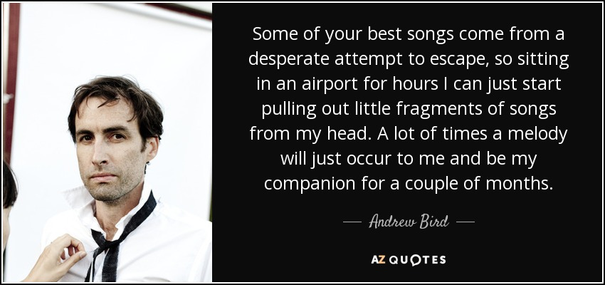 Some of your best songs come from a desperate attempt to escape, so sitting in an airport for hours I can just start pulling out little fragments of songs from my head. A lot of times a melody will just occur to me and be my companion for a couple of months. - Andrew Bird
