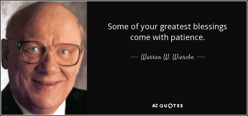 Some of your greatest blessings come with patience. - Warren W. Wiersbe