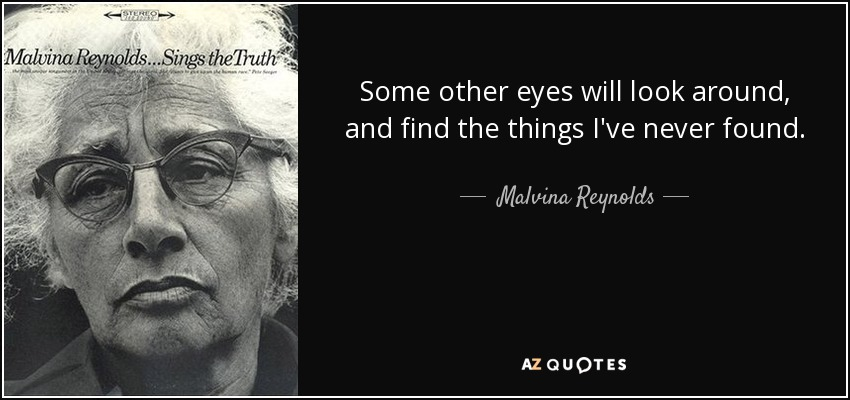 Some other eyes will look around, and find the things I've never found. - Malvina Reynolds