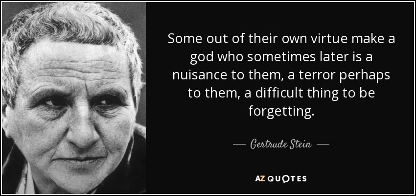 Some out of their own virtue make a god who sometimes later is a nuisance to them, a terror perhaps to them, a difficult thing to be forgetting. - Gertrude Stein