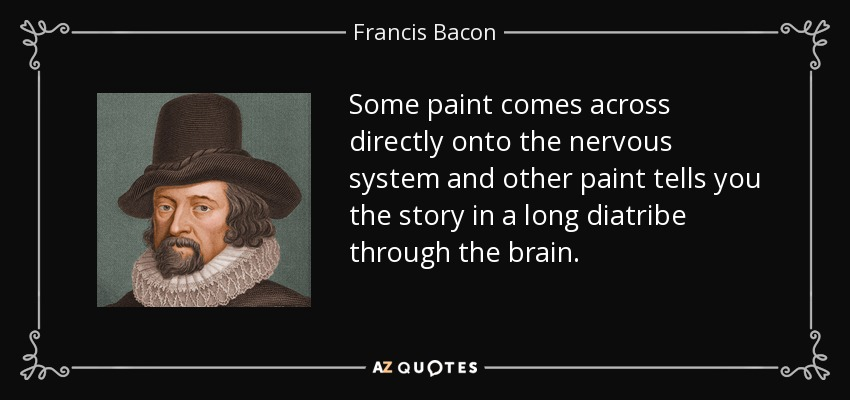 Some paint comes across directly onto the nervous system and other paint tells you the story in a long diatribe through the brain. - Francis Bacon