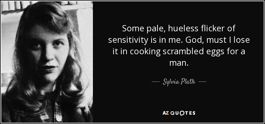 Some pale, hueless flicker of sensitivity is in me. God, must I lose it in cooking scrambled eggs for a man. - Sylvia Plath