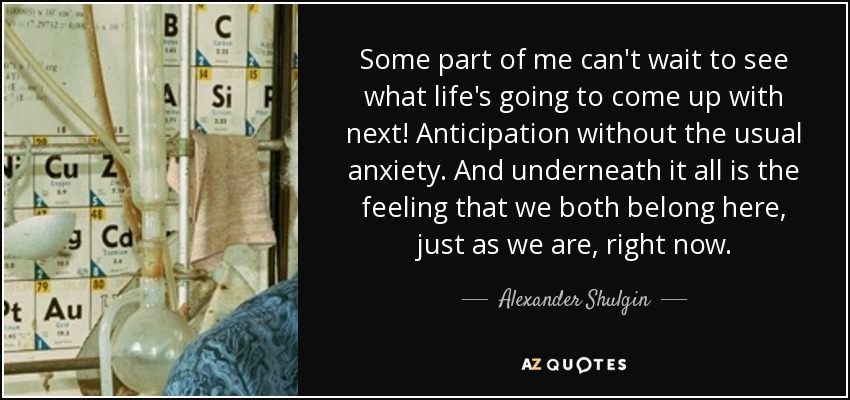 Some part of me can't wait to see what life's going to come up with next! Anticipation without the usual anxiety. And underneath it all is the feeling that we both belong here, just as we are, right now. - Alexander Shulgin