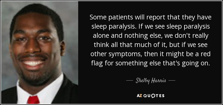Some patients will report that they have sleep paralysis. If we see sleep paralysis alone and nothing else, we don't really think all that much of it, but if we see other symptoms, then it might be a red flag for something else that's going on. - Shelby Harris