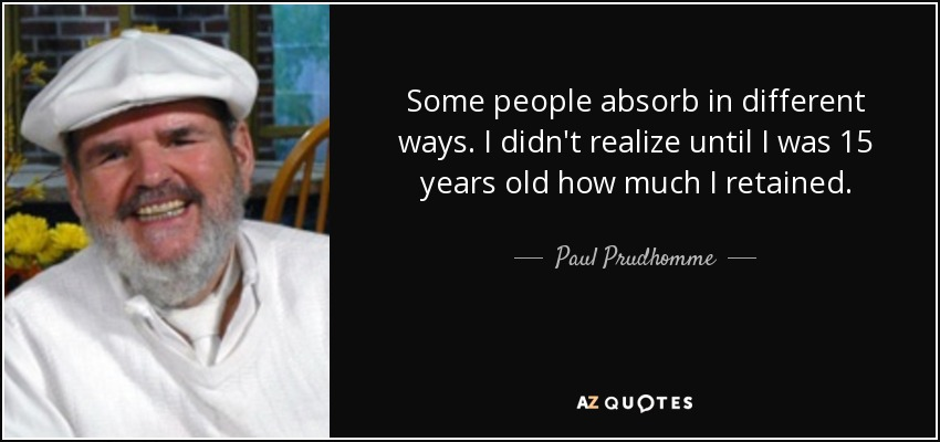 Some people absorb in different ways. I didn't realize until I was 15 years old how much I retained. - Paul Prudhomme