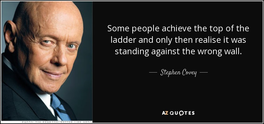 Some people achieve the top of the ladder and only then realise it was standing against the wrong wall. - Stephen Covey