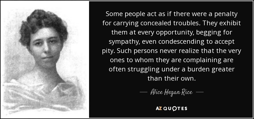 Some people act as if there were a penalty for carrying concealed troubles. They exhibit them at every opportunity, begging for sympathy, even condescending to accept pity. Such persons never realize that the very ones to whom they are complaining are often struggling under a burden greater than their own. - Alice Hegan Rice