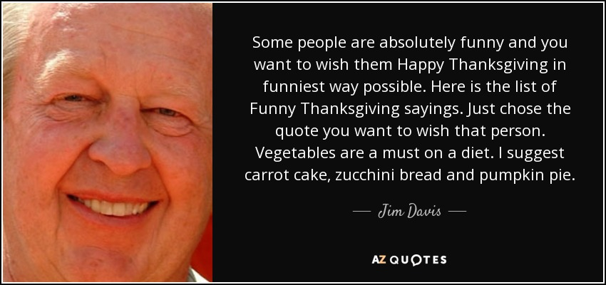 Some people are absolutely funny and you want to wish them Happy Thanksgiving in funniest way possible. Here is the list of Funny Thanksgiving sayings. Just chose the quote you want to wish that person. Vegetables are a must on a diet. I suggest carrot cake, zucchini bread and pumpkin pie. - Jim Davis