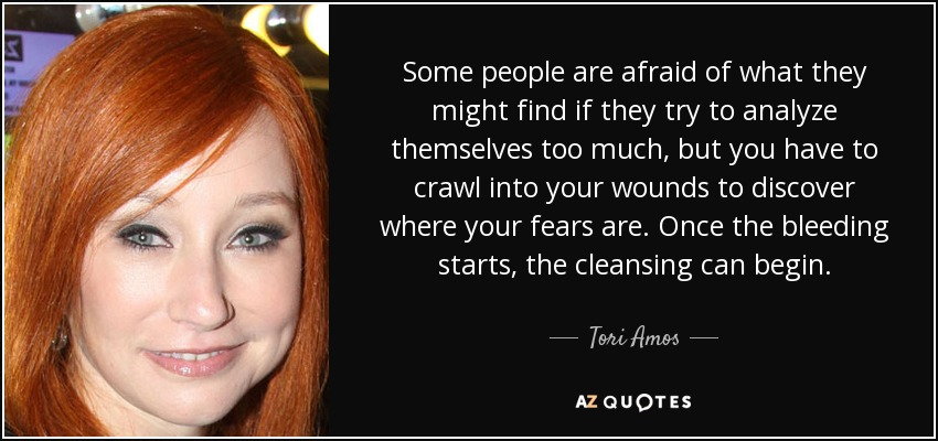Some people are afraid of what they might find if they try to analyze themselves too much, but you have to crawl into your wounds to discover where your fears are. Once the bleeding starts, the cleansing can begin. - Tori Amos