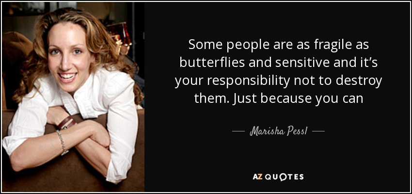 Some people are as fragile as butterflies and sensitive and it's your responsibility not to destroy them. Just because you can - Marisha Pessl