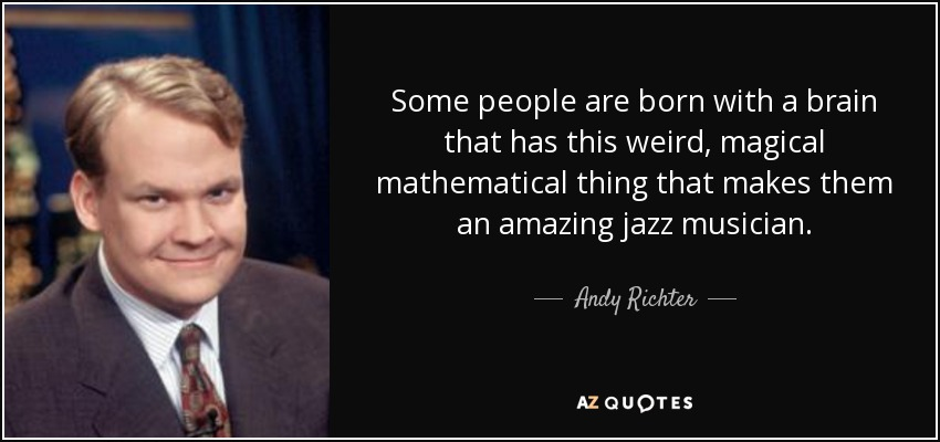 Some people are born with a brain that has this weird, magical mathematical thing that makes them an amazing jazz musician. - Andy Richter