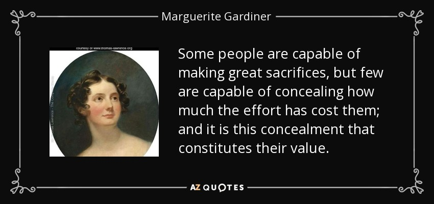 Some people are capable of making great sacrifices, but few are capable of concealing how much the effort has cost them; and it is this concealment that constitutes their value. - Marguerite Gardiner, Countess of Blessington
