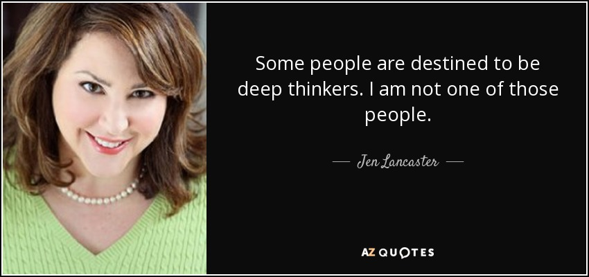 Some people are destined to be deep thinkers. I am not one of those people. - Jen Lancaster