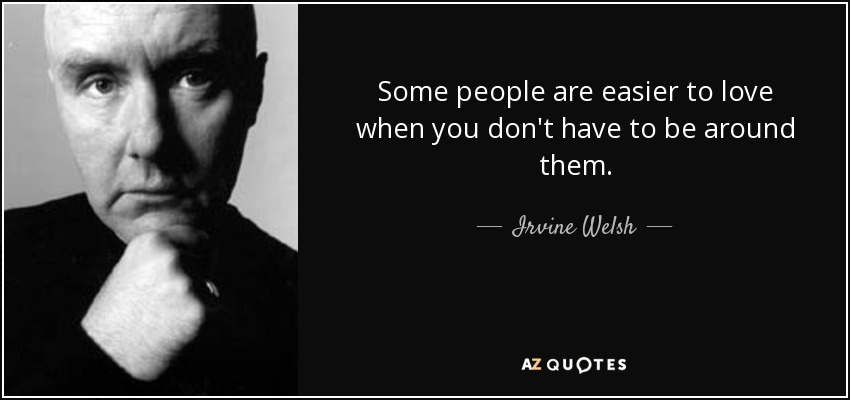 Some people are easier to love when you don't have to be around them. - Irvine Welsh