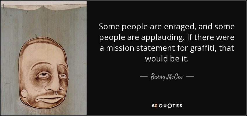 Some people are enraged, and some people are applauding. If there were a mission statement for graffiti, that would be it. - Barry McGee