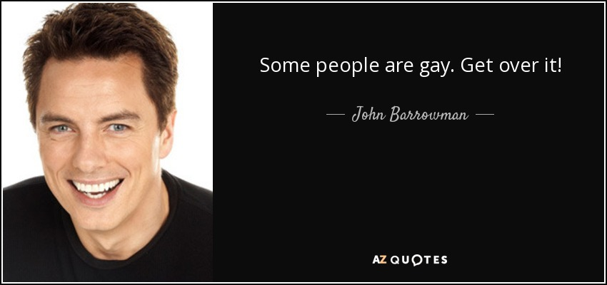 Some people are gay. Get over it! - John Barrowman